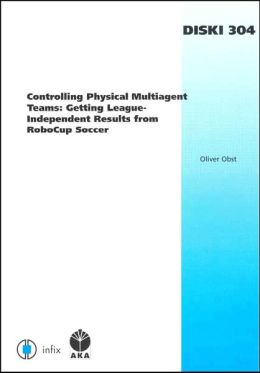 Controlling Physical Multiagent Teams: Getting League-Independent Results from RoboCup Soccer - Volume 304 Dissertations in Artificial Intelligence Infix