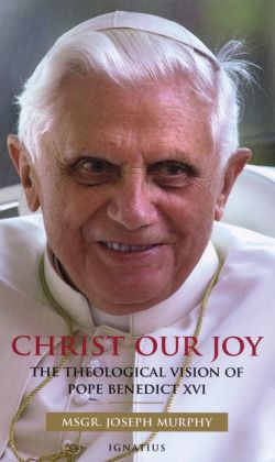 Christ Our Joy: The Theological Vision of Pope Benedict XVI