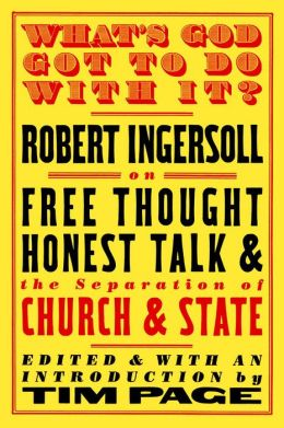 What's God Got to Do with It?: Robert Ingersoll on Free Thought, Honest Talk and the Separation of Church and State