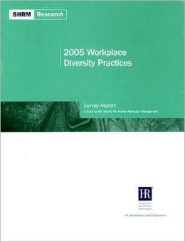 2005 Workplace Diversity Practices Survey Report: A Study by the Society for Human Resource Management