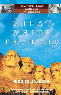 Great White Fathers: The Story of the Obsessive Quest to Create Mount Rushmore