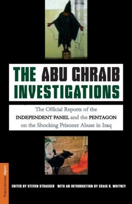 The Abu Ghraib Investigations: The Official Independent Panel and Pentagon Reports on the Shocking Prisoner Abuse in Iraq Steven Strasser and Craig R. Whitney