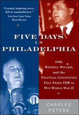 Five Days in Philadelphia: 1940, Wendell Willkie, FDR and the Political Convention That Won World War II