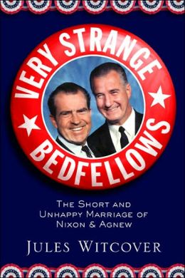 Very Strange Bedfellows: The Short and Unhappy Marriage of Richard Nixon and Spiro Agnew