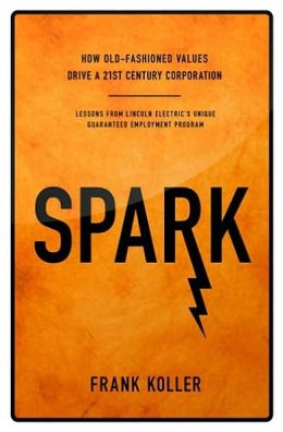 Spark: How Old-Fashioned Values Drive a Twenty-First-Century Corporation: Lessons from Lincoln Electric's Unique Guaranteed Employment Program
