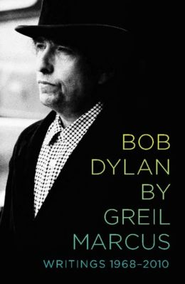 Bob Dylan by Greil Marcus: Writings 1968-2010
