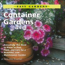 Easy Gardens: Container Gardens: Everything You Need to Know to Plan, Plant, and Care for a Beautiful, Low-Maintenance Garden