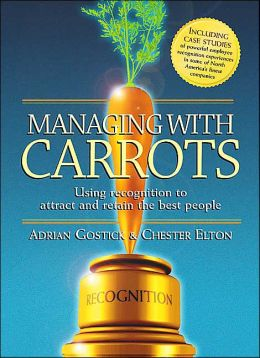 Managing with Carrots: Using Recognition to Attract and Retain the Best People