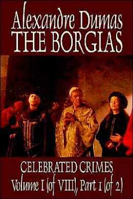 The Borgias: Celebrated Crimes Volume I (of VIII), Part 1 (of 2)