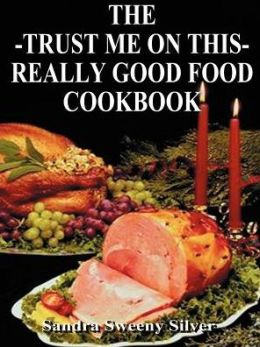 The Trust Me on This Really Good Food Cook Book