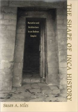 The Shape of Inca History: Narrative and Architecture in an Andean Empire
