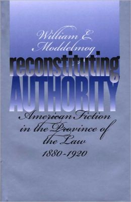 Reconstituting Authority: American Fiction in the Province of the Law, 1880-1920