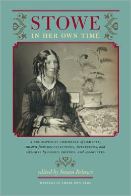 Stowe in Her Own Time: A Biographical Chronicle of Her Life, Drawn from Recollections, Interviews, and Memoirs by Family, F