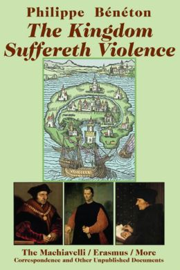 The Kingdom Suffereth Violence: The Machiavelli / Erasmus / More Correspondence and Other Unpublished Documents