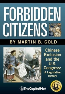 Forbidden Citizens: A Legislative History: Chinese Exclusion and the U. S. Congress