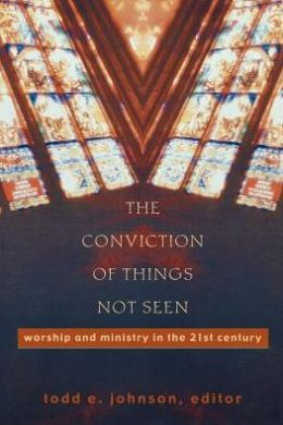 Conviction of Things Not Seen, The: Worship and Ministry in the 21st Century