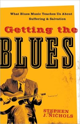 Getting the Blues: What Blues Music Teaches Us about Suffering and Salvation