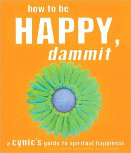 How to Be Happy, Dammit: A Cynic's Guide to Spiritual Happiness