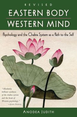 Eastern Body, Western Mind: Psychology and the Chakra System as a Path to the Se Anodea Judith