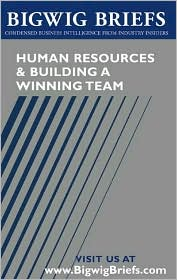 Bigwig Briefs: Human Resources & Building a Winning Team- Industry Experts Reveal the Secrets to Hiring, Retaining Employees, Fostering Teamwork, and Building Winning Teams of All Sizes