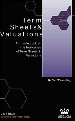 Term Sheets and Valuations: A Line by Line Look at the Intricacies of Term Sheets and Valuations
