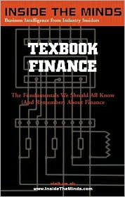 Inside the Minds: Finance Chairs from the World's Best Business Schools on the Fundamentals All Business Professionals Should Know and Remember about Financial Matters: Textbook Finance