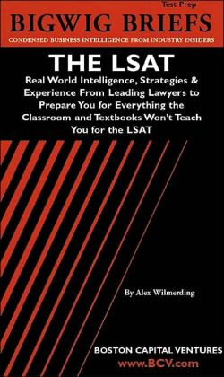Bigwig Briefs Test Prep: The LSAT: Real World Intelligence, Strategies and Experience from Leading Lawyers to Prepare You for Everything the Classroom and Textbooks Won't Teach You for the LSAT