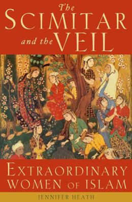 The Scimitar and the Veil: Extraordinary Women of Islam