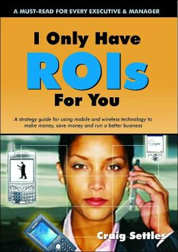I Only Have Rois for You: A Strategy Guide for Using Mobile and Wireless Technology to Make Money, Save Money and Run a Better Business