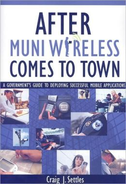 After Muni Wireless Comes to Town: A Government's Guide to Deploying Successful Mobile Applications