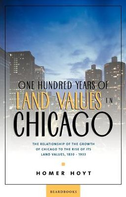 One Hundred Years of Land Values in Chicago: The Relationship of the Growth of Chicago to the Rise of Its Land Values, 1830-1933