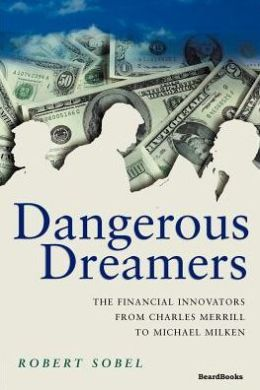 Dangerous Dreamers: The Financial Innovators from Charles Merrill to Michael Milken