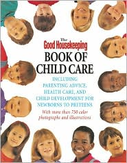 The Good Housekeeping Book of Child Care: Including Parenting Advice, Health Care & Child Development for Newborns to Preteens