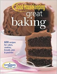 Good Housekeeping Great Baking: 600 Recipes for Cakes, Cookies, Breads, Pies, & Pastries