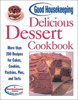 Good Housekeeping Delicious Dessert Cookbook: More than 200 Recipes for Cakes, Cookies, Pastries, Pies, and Tarts