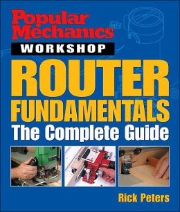 Router Fundamentals: The Complete Guide (Popular Mechanics Workshop Series)