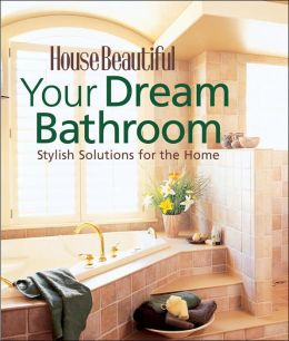 House Beautiful Your Dream Bathroom: Stylish Solutions for the Home