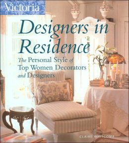 Victoria Designers in Residence: The Personal Style of Top Women Decorators and Designers