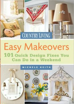 Country Living Easy Makeovers: 101 Quick Design Fixes You Can Do in a Weekend