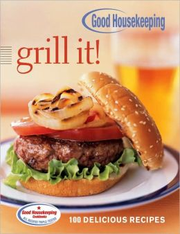 Good Housekeeping Grill It!: 150 Delicious Recipes