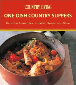 Country Living One-Dish Country Suppers: Delicious Casseroles, Fritattas, Roasts, and Stews