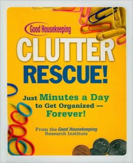 Good Housekeeping Clutter Rescue!: Just Minutes a Day to Get Organized - Forever!