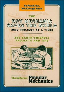 The Boy Mechanic Saves the World (One Project at a Time): 252 Earth-Friendly Projects and Tips