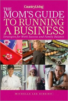 Country Living The Mom's Guide to Running a Business: Strategies for Work Success and Family Balance Michelle Lee Ribeiro
