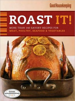 Roast It! Good Housekeeping Favorite Recipes: More Than 140 Savory Recipes for Meat, Poultry, Seafood and Vegetables