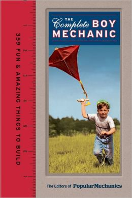 Popular Mechanics The Complete Boy Mechanic: 359 Fun & Amazing Things to Build