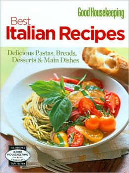 Good Housekeeping Best Italian Recipes: Delicious Pastas, Breads, Desserts and Main Dishes