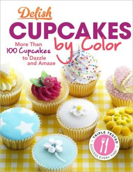 Delish Cupcakes by Color: More Than 100 Cupcakes to Dazzle and Amaze