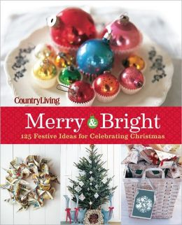 Country Living Merry & Bright: 125 Festive Ideas for Celebrating Christmas