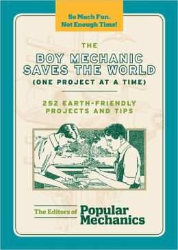 The Boy Mechanic Saves the World (One Project at a Time): 252 Earth-Friendly Projects and Tips (PagePerfect NOOK Book)